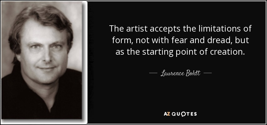 The artist accepts the limitations of form, not with fear and dread, but as the starting point of creation. - Laurence Boldt