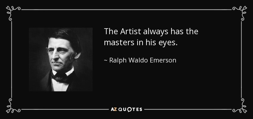 The Artist always has the masters in his eyes. - Ralph Waldo Emerson