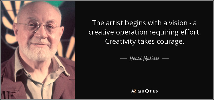 The artist begins with a vision - a creative operation requiring effort. Creativity takes courage. - Henri Matisse