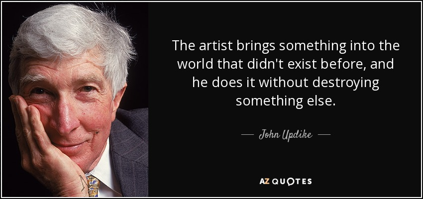 The artist brings something into the world that didn't exist before, and he does it without destroying something else. - John Updike