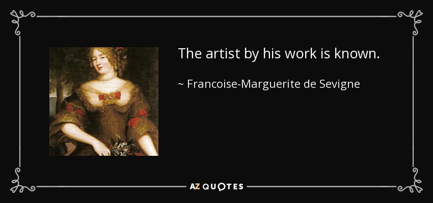 The artist by his work is known. - Francoise-Marguerite de Sevigne