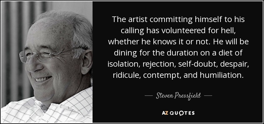 The artist committing himself to his calling has volunteered for hell, whether he knows it or not. He will be dining for the duration on a diet of isolation, rejection, self-doubt, despair, ridicule, contempt, and humiliation. - Steven Pressfield