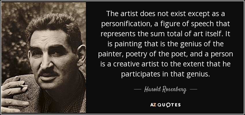The artist does not exist except as a personification, a figure of speech that represents the sum total of art itself. It is painting that is the genius of the painter, poetry of the poet, and a person is a creative artist to the extent that he participates in that genius. - Harold Rosenberg