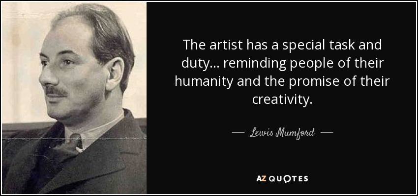 The artist has a special task and duty... reminding people of their humanity and the promise of their creativity. - Lewis Mumford