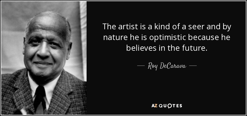 The artist is a kind of a seer and by nature he is optimistic because he believes in the future. - Roy DeCarava