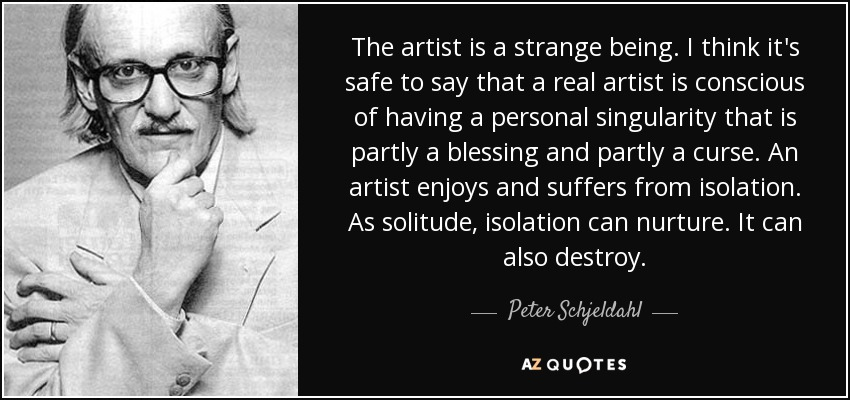 The artist is a strange being. I think it's safe to say that a real artist is conscious of having a personal singularity that is partly a blessing and partly a curse. An artist enjoys and suffers from isolation. As solitude, isolation can nurture. It can also destroy. - Peter Schjeldahl