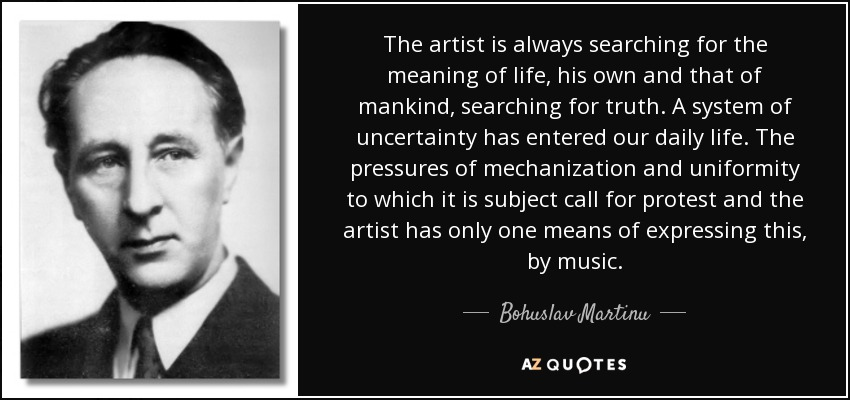 The artist is always searching for the meaning of life, his own and that of mankind, searching for truth. A system of uncertainty has entered our daily life. The pressures of mechanization and uniformity to which it is subject call for protest and the artist has only one means of expressing this, by music. - Bohuslav Martinu