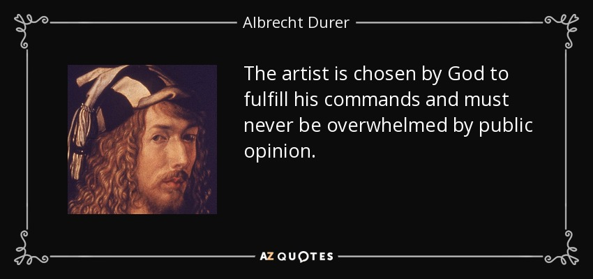 The artist is chosen by God to fulfill his commands and must never be overwhelmed by public opinion. - Albrecht Durer