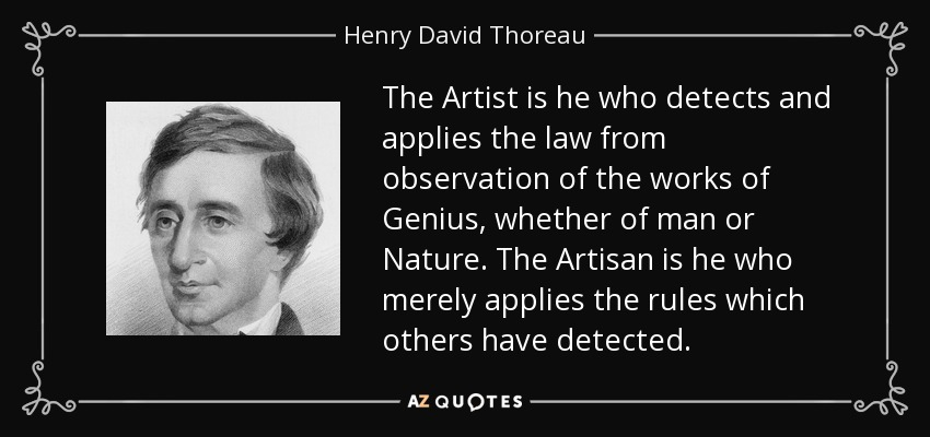 The Artist is he who detects and applies the law from observation of the works of Genius, whether of man or Nature. The Artisan is he who merely applies the rules which others have detected. - Henry David Thoreau