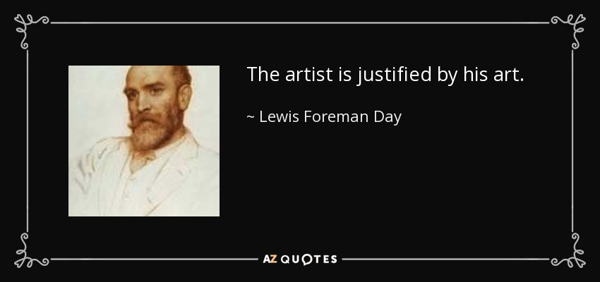 The artist is justified by his art. - Lewis Foreman Day
