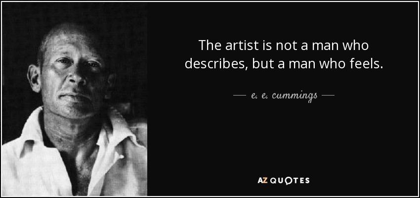The artist is not a man who describes, but a man who feels. - e. e. cummings