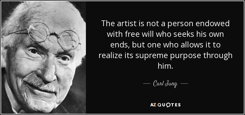 The artist is not a person endowed with free will who seeks his own ends, but one who allows it to realize its supreme purpose through him. - Carl Jung