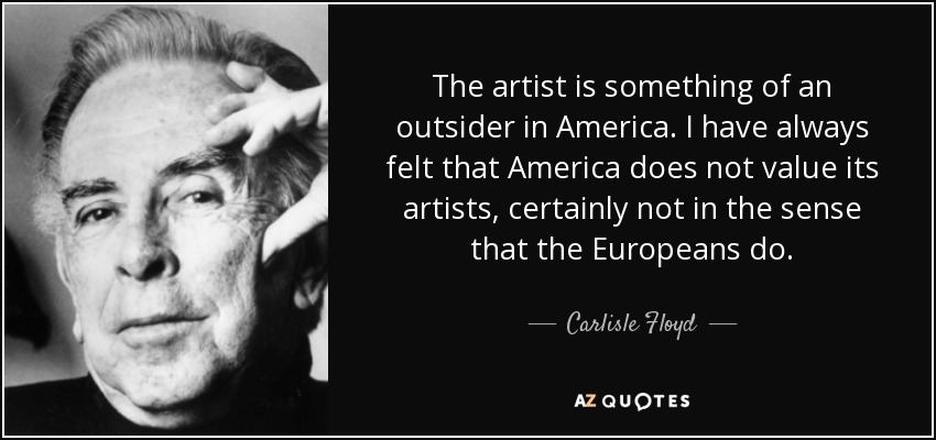 The artist is something of an outsider in America. I have always felt that America does not value its artists, certainly not in the sense that the Europeans do. - Carlisle Floyd