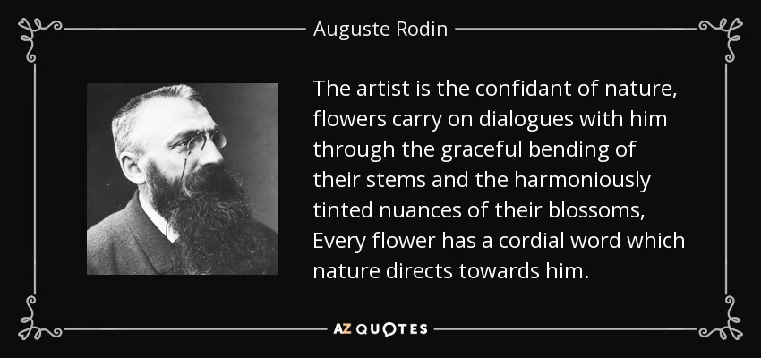 The artist is the confidant of nature, flowers carry on dialogues with him through the graceful bending of their stems and the harmoniously tinted nuances of their blossoms, Every flower has a cordial word which nature directs towards him. - Auguste Rodin