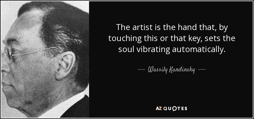 The artist is the hand that, by touching this or that key, sets the soul vibrating automatically. - Wassily Kandinsky