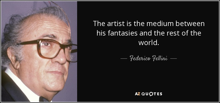 The artist is the medium between his fantasies and the rest of the world. - Federico Fellini
