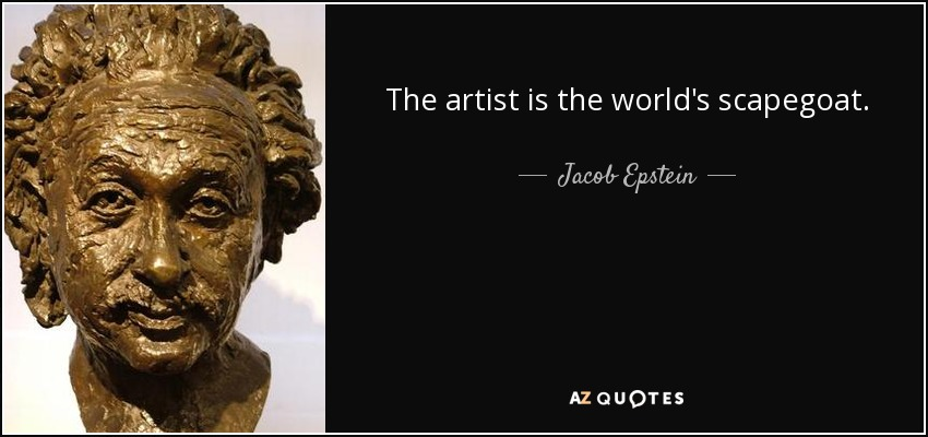 The artist is the world's scapegoat. - Jacob Epstein