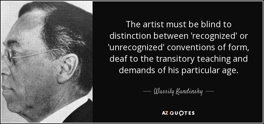 The artist must be blind to distinction between 'recognized' or 'unrecognized' conventions of form, deaf to the transitory teaching and demands of his particular age. - Wassily Kandinsky