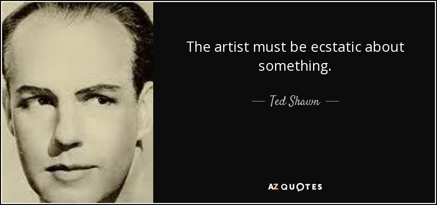 The artist must be ecstatic about something. - Ted Shawn