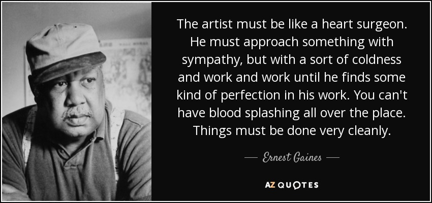 The artist must be like a heart surgeon. He must approach something with sympathy, but with a sort of coldness and work and work until he finds some kind of perfection in his work. You can't have blood splashing all over the place. Things must be done very cleanly. - Ernest Gaines