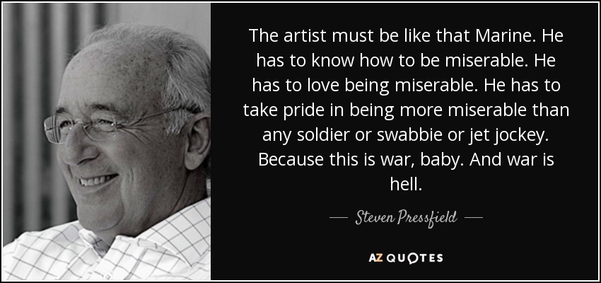 The artist must be like that Marine. He has to know how to be miserable. He has to love being miserable. He has to take pride in being more miserable than any soldier or swabbie or jet jockey. Because this is war, baby. And war is hell. - Steven Pressfield