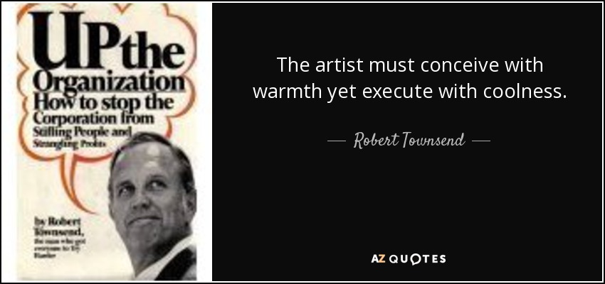 The artist must conceive with warmth yet execute with coolness. - Robert Townsend