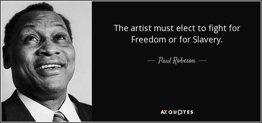 The artist must elect to fight for Freedom or for Slavery. - Paul Robeson