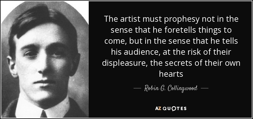 The artist must prophesy not in the sense that he foretells things to come, but in the sense that he tells his audience, at the risk of their displeasure, the secrets of their own hearts - Robin G. Collingwood