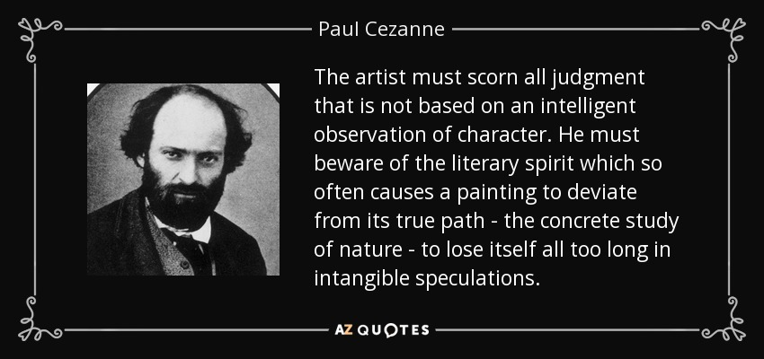The artist must scorn all judgment that is not based on an intelligent observation of character. He must beware of the literary spirit which so often causes a painting to deviate from its true path - the concrete study of nature - to lose itself all too long in intangible speculations. - Paul Cezanne
