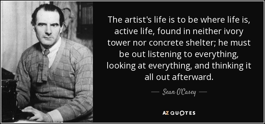 The artist's life is to be where life is, active life, found in neither ivory tower nor concrete shelter; he must be out listening to everything, looking at everything, and thinking it all out afterward. - Sean O'Casey