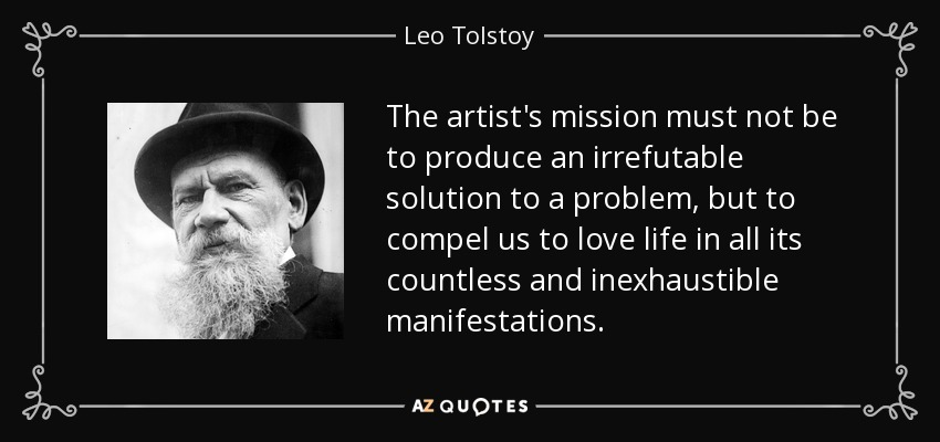The artist's mission must not be to produce an irrefutable solution to a problem, but to compel us to love life in all its countless and inexhaustible manifestations. - Leo Tolstoy