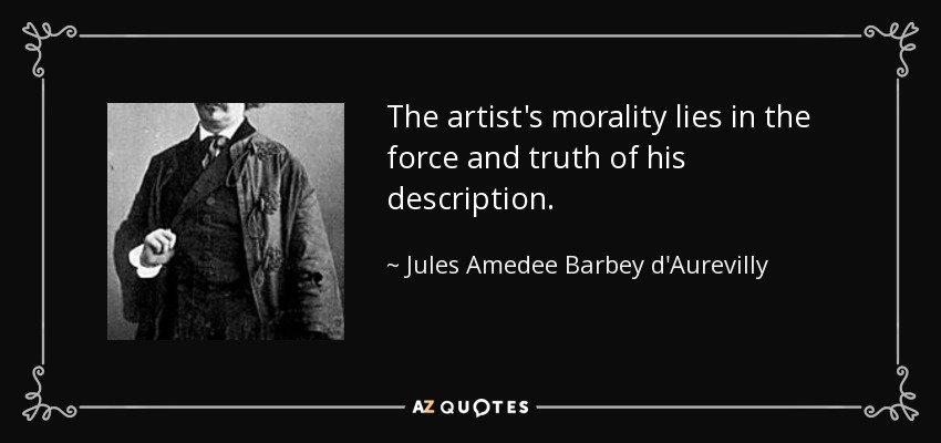 The artist's morality lies in the force and truth of his description. - Jules Amedee Barbey d'Aurevilly