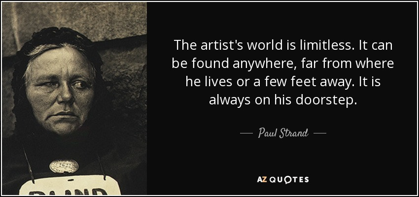 The artist's world is limitless. It can be found anywhere, far from where he lives or a few feet away. It is always on his doorstep. - Paul Strand