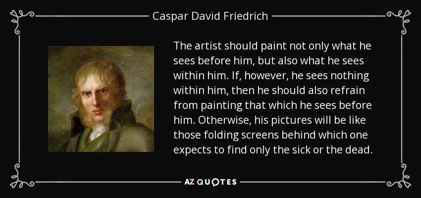 The artist should paint not only what he sees before him, but also what he sees within him. If, however, he sees nothing within him, then he should also refrain from painting that which he sees before him. Otherwise, his pictures will be like those folding screens behind which one expects to find only the sick or the dead. - Caspar David Friedrich