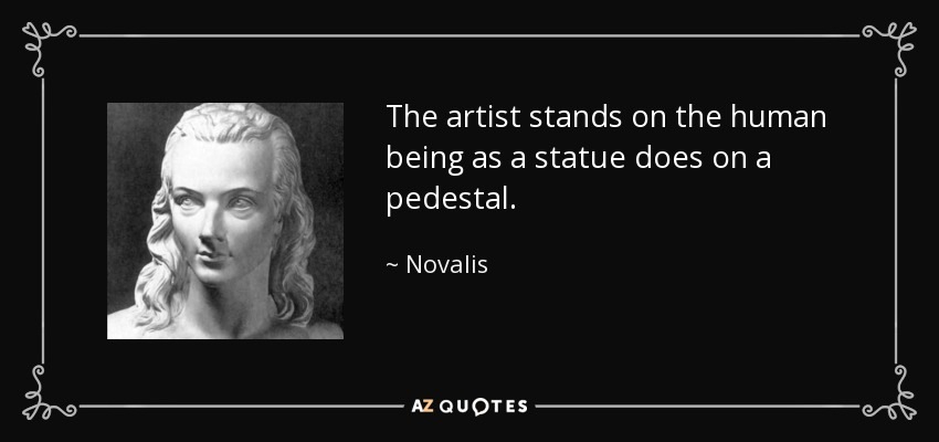 The artist stands on the human being as a statue does on a pedestal. - Novalis