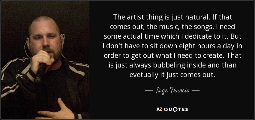 The artist thing is just natural. If that comes out, the music, the songs, I need some actual time which I dedicate to it. But I don't have to sit down eight hours a day in order to get out what I need to create. That is just always bubbeling inside and than evetually it just comes out. - Sage Francis
