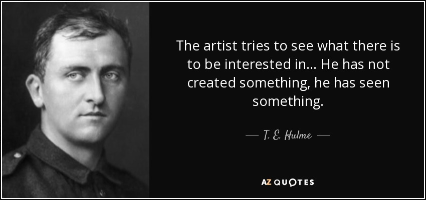The artist tries to see what there is to be interested in... He has not created something, he has seen something. - T. E. Hulme