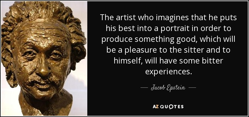 The artist who imagines that he puts his best into a portrait in order to produce something good, which will be a pleasure to the sitter and to himself, will have some bitter experiences. - Jacob Epstein