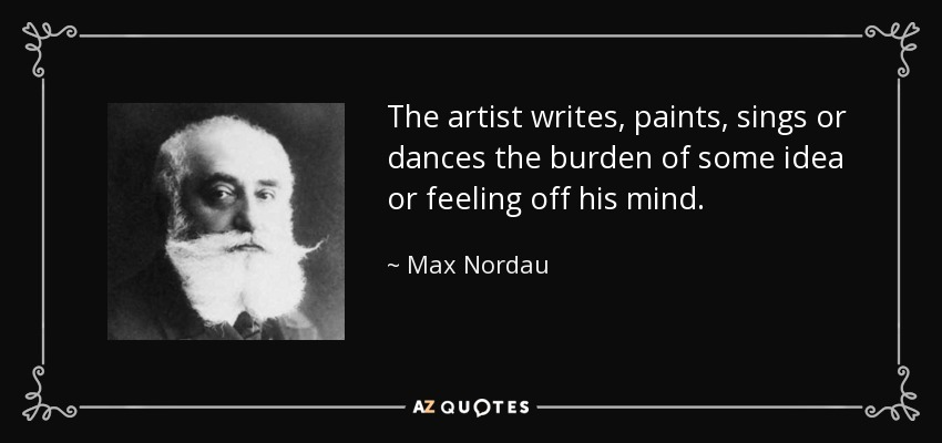 The artist writes, paints, sings or dances the burden of some idea or feeling off his mind. - Max Nordau