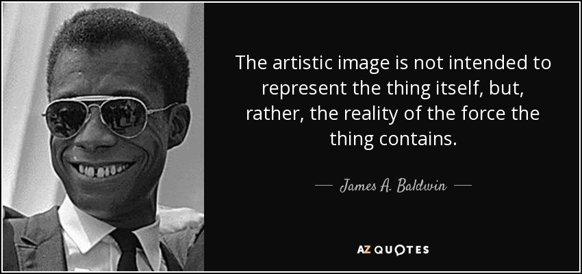 The artistic image is not intended to represent the thing itself, but, rather, the reality of the force the thing contains. - James A. Baldwin