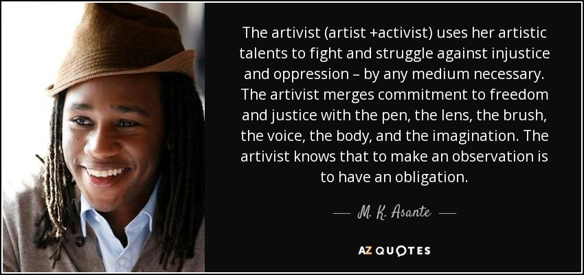 The artivist (artist +activist) uses her artistic talents to fight and struggle against injustice and oppression – by any medium necessary. The artivist merges commitment to freedom and justice with the pen, the lens, the brush, the voice, the body, and the imagination. The artivist knows that to make an observation is to have an obligation. - M. K. Asante