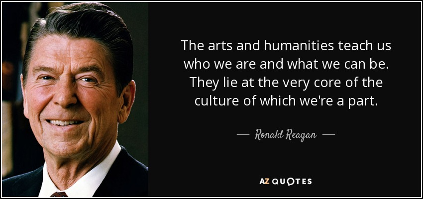 The arts and humanities teach us who we are and what we can be. They lie at the very core of the culture of which we're a part. - Ronald Reagan