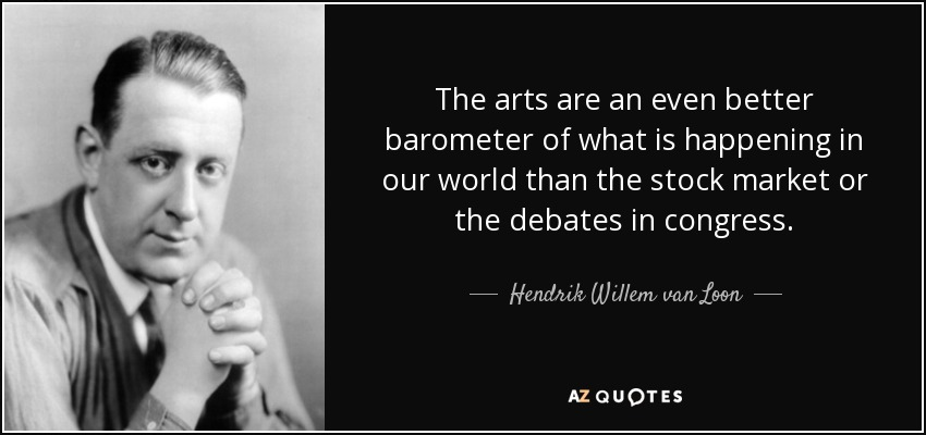 The arts are an even better barometer of what is happening in our world than the stock market or the debates in congress. - Hendrik Willem van Loon