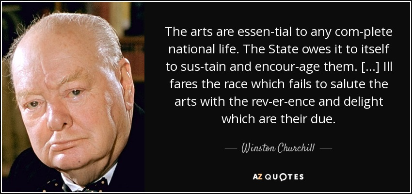 The arts are essential to any complete national life. The State owes it to itself to sustain and encourage them. [...] Ill fares the race which fails to salute the arts with the reverence and delight which are their due. - Winston Churchill