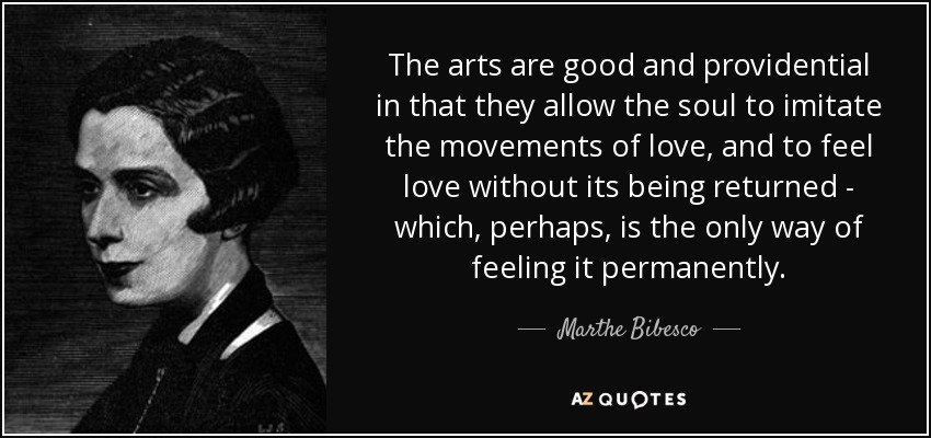 The arts are good and providential in that they allow the soul to imitate the movements of love, and to feel love without its being returned - which, perhaps, is the only way of feeling it permanently. - Marthe Bibesco
