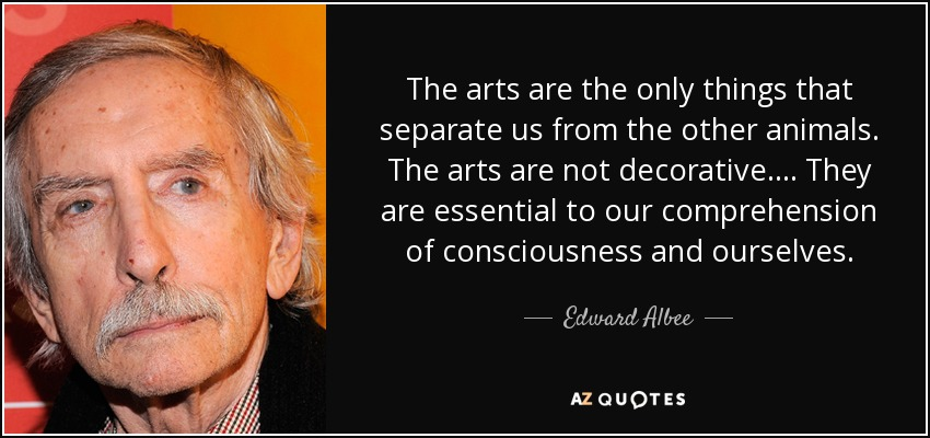 The arts are the only things that separate us from the other animals. The arts are not decorative. ... They are essential to our comprehension of consciousness and ourselves. - Edward Albee