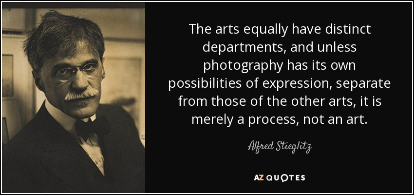 The arts equally have distinct departments, and unless photography has its own possibilities of expression, separate from those of the other arts, it is merely a process, not an art. - Alfred Stieglitz