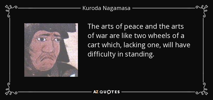 The arts of peace and the arts of war are like two wheels of a cart which, lacking one, will have difficulty in standing. - Kuroda Nagamasa