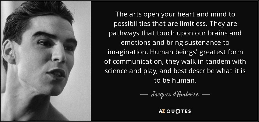 The arts open your heart and mind to possibilities that are limitless. They are pathways that touch upon our brains and emotions and bring sustenance to imagination. Human beings' greatest form of communication, they walk in tandem with science and play, and best describe what it is to be human. - Jacques d'Amboise