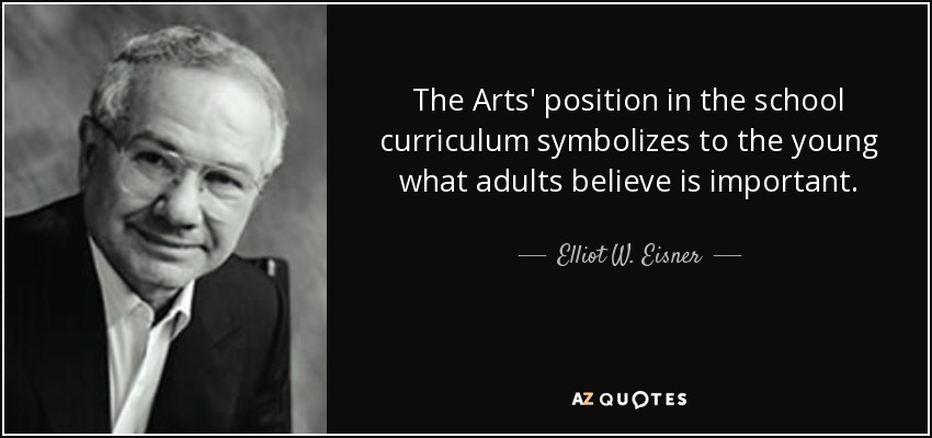 The Arts' position in the school curriculum symbolizes to the young what adults believe is important. - Elliot W. Eisner
